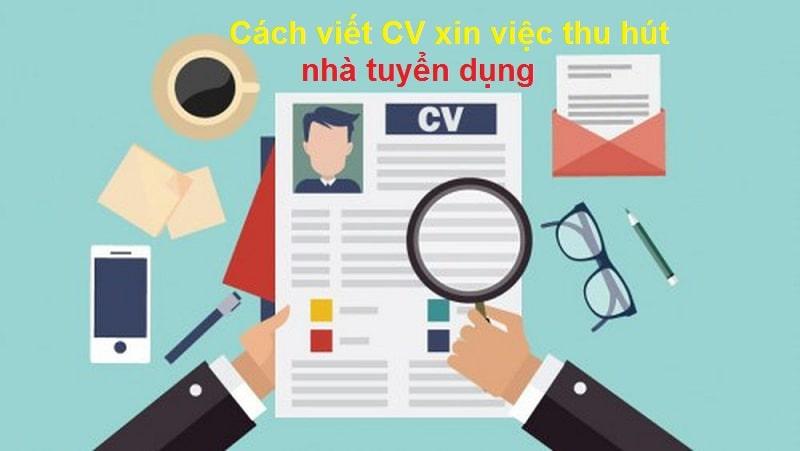 Cách viết CV xin việc thu hút nhà tuyển dụng